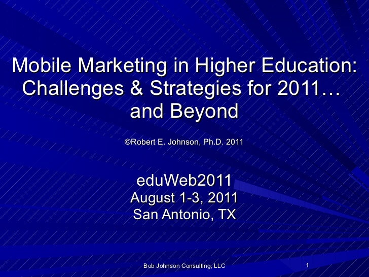 Mobile Marketing in Higher Education: Challenges & Strategies for 2011…  and Beyond   ©Robert E. Johnson, Ph.D. 2011   edu...