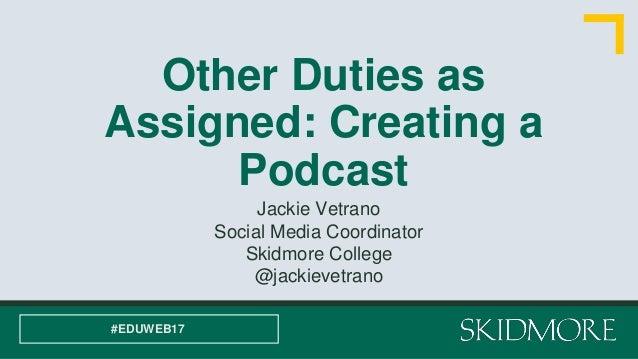 Other Duties as Assigned: Creating a Podcast Jackie Vetrano Social Media Coordinator Skidmore College @jackievetrano #EDUW...