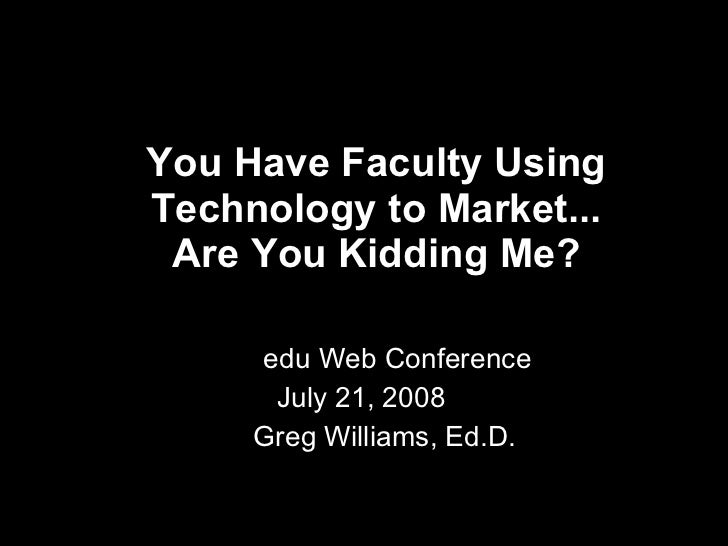 You Have Faculty Using Technology to Market... Are You Kidding Me?   edu Web Conference July 21, 2008  Greg Williams, Ed.D.