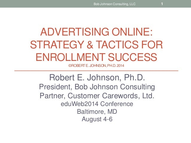 ADVERTISING ONLINE: STRATEGY & TACTICS FOR ENROLLMENT SUCCESS ©ROBERTE.JOHNSON,PH.D.2014 Robert E. Johnson, Ph.D. Presiden...