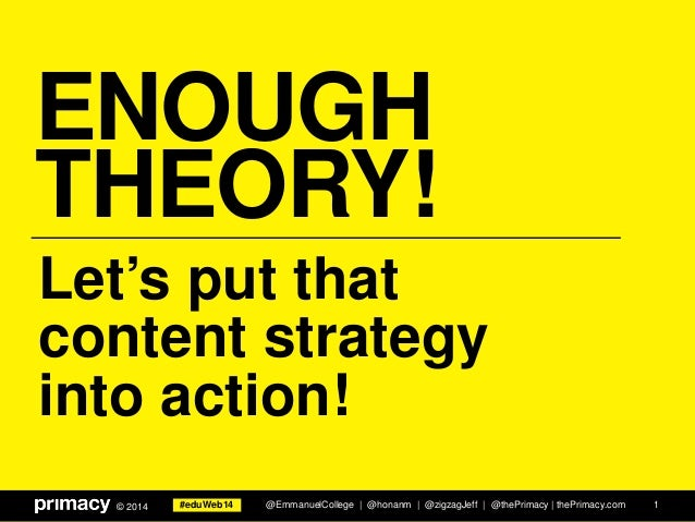 #eduWeb14© 2014 ENOUGH THEORY! 1 Let's put that content strategy into action! @EmmanuelCollege | @honanm | @zigzagJeff | @...
