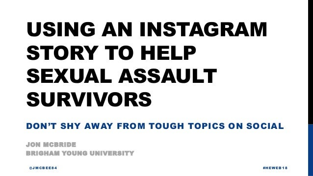 USING AN INSTAGRAM STORY TO HELP SEXUAL ASSAULT SURVIVORS JON MCBRIDE @JMCBEE84 #HEWEB18 BRIGHAM YOUNG UNIVERSITY DON'T SH...