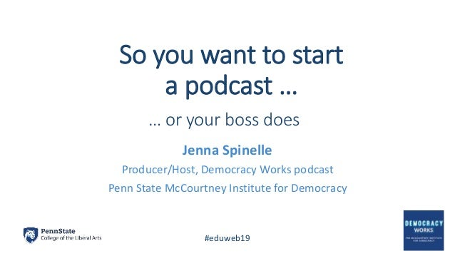 So you want to start a podcast … Jenna Spinelle Producer/Host, Democracy Works podcast Penn State McCourtney Institute for...
