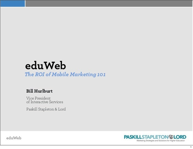 eduWeb eduWeb The ROI of Mobile Marketing 101 Bill Hurlburt Vice President of Interactive Services Paskill Stapleton & Lor...