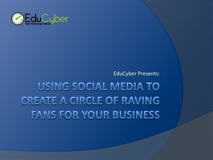 using Social Media to Create a circle of raving fans for Your Business<br />EduCyber Presents:<br />