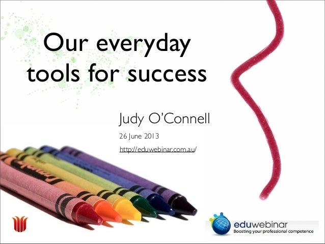 Our everydaytools for success26 June 2013Judy O'Connellhttp://eduwebinar.com.au/