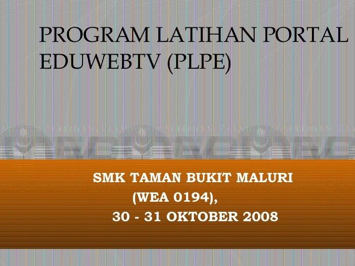 PROGRAM LATIHAN PORTAL EDUWEBTV (PLPE) SMK TAMAN BUKIT MALURI  (WEA 0194),  30 - 31 OKTOBER 2008