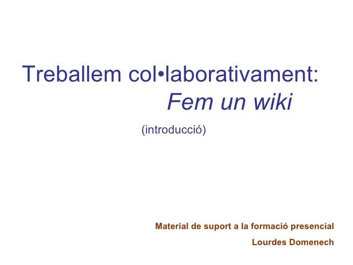 Treballem col•laborativament:   Fem un wiki   (introducció) Material de suport a la formació presencial Lourdes Domenech