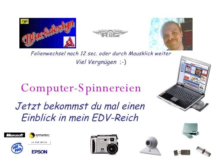 Computer-Spinnereien Jetzt bekommst du mal einen Einblick in mein EDV-Reich Folienwechsel nach 12 sec. oder durch Mausklic...