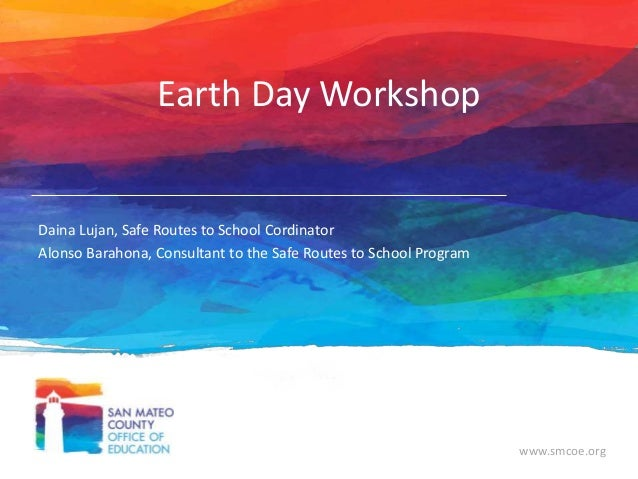 www.smcoe.org Earth Day Workshop Daina Lujan, Safe Routes to School Cordinator Alonso Barahona, Consultant to the Safe Rou...