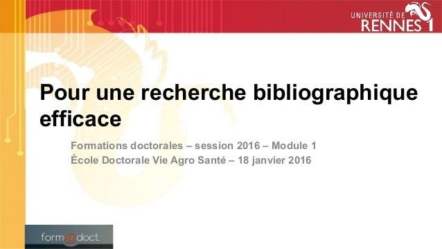 Pour une recherche bibliographique efficace Formations doctorales – session 2016 – Module 1 École Doctorale Vie Agro Santé...