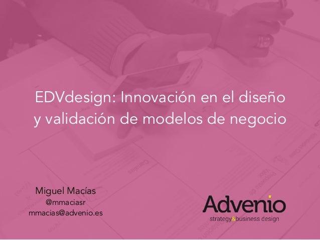 EDVdesign: Innovación en el diseño y validación de modelos de negocio Miguel Macías @mmaciasr mmacias@advenio.es