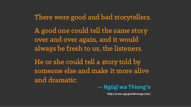 There were good and bad storytellers. A good one could tell the same story over and over again, and it would always be fre...