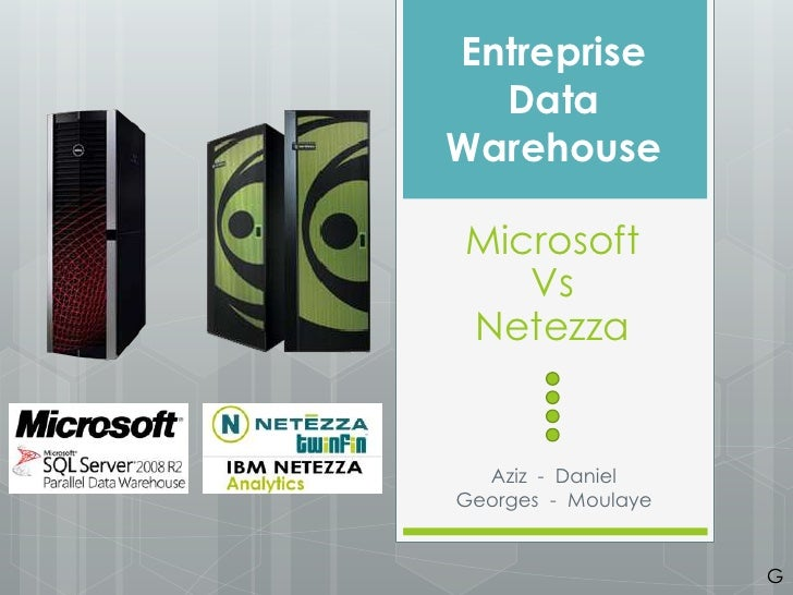 Entreprise  DataWarehouseMicrosoft   VsNetezza  Aziz - DanielGeorges - Moulaye                    G