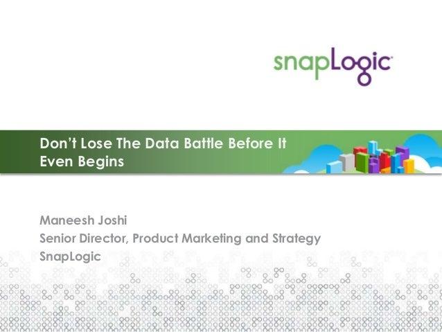 Don't Lose The Data Battle Before ItEven BeginsManeesh JoshiSenior Director, Product Marketing and StrategySnapLogic
