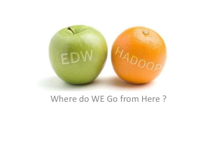 EDW and HadoopWhere do WE Go from Here ?