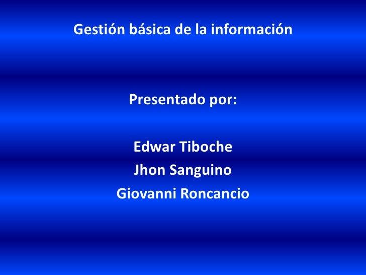 Gestión básica de la información<br />Presentado por: <br />Edwar Tiboche<br />Jhon Sanguino<br />Giovanni Roncancio<br />