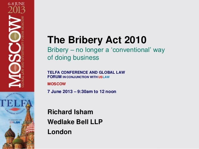 The Bribery Act 2010 Bribery – no longer a 'conventional' way of doing business TELFA CONFERENCE AND GLOBAL LAW FORUM IN C...