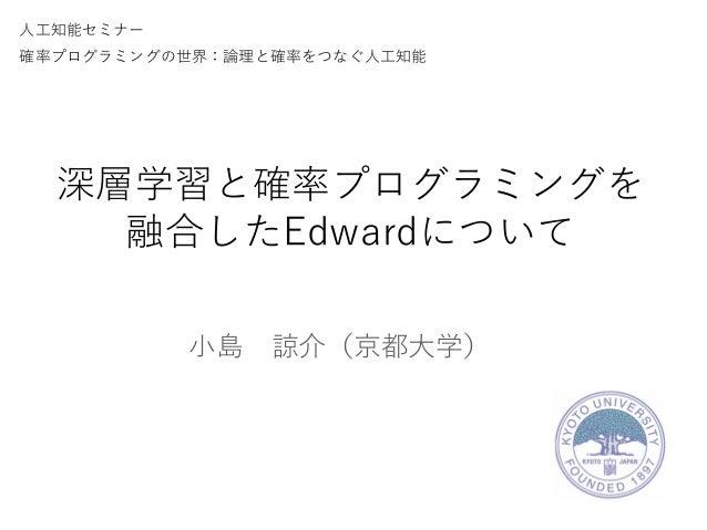 深層学習と確率プログラミングを 融合したEdwardについて 小島 諒介(京都大学) 人工知能セミナー 確率プログラミングの世界:論理と確率をつなぐ人工知能
