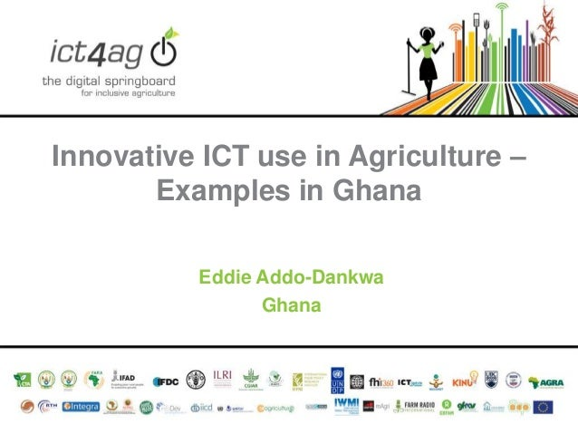 Innovative ICT use in Agriculture – Examples in Ghana Eddie Addo-Dankwa Ghana