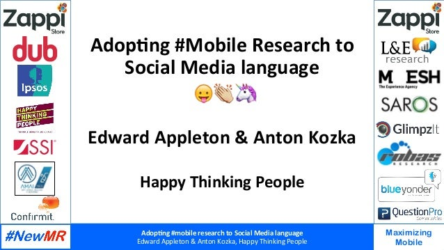 Adop%ng	#mobile	research	to	Social	Media	language		 Edward	Appleton	&	Anton	Kozka,	Happy	Thinking	People	 	 	 Maximizing M...