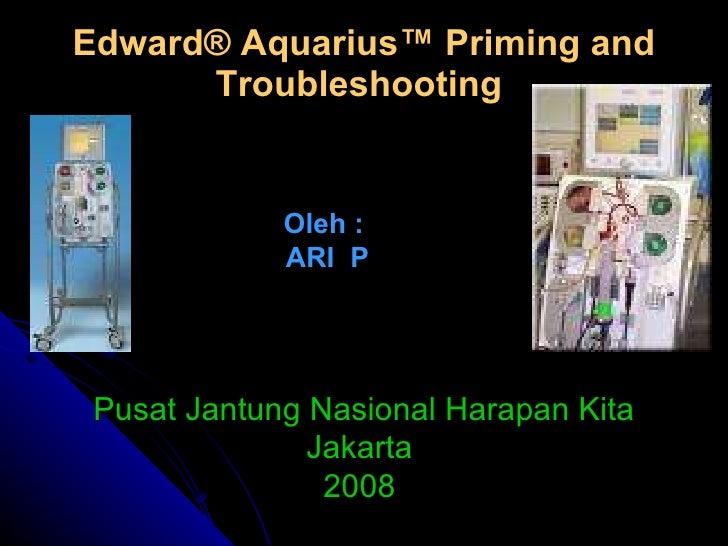 Edward ® Aquarius™ Priming and Troubleshooting   Oleh :  ARI  P Pusat Jantung Nasional Harapan Kita Jakarta  2008