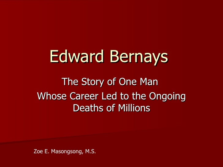 Edward Bernays     The Story of One Man Whose Career Led to the Ongoing        Deaths of MillionsZoe E. Masongsong, M.S.