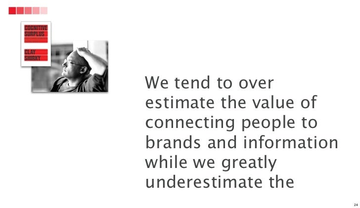 We tend to overestimate the value ofconnecting people tobrands and informationwhile we greatlyunderestimate the           ...