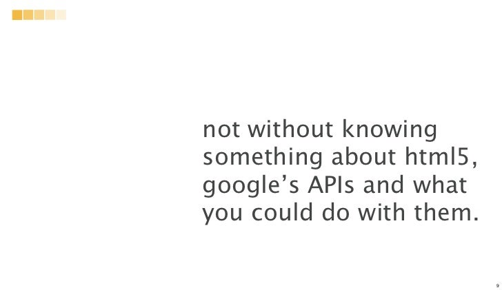 not without knowingsomething about html5,google's APIs and whatyou could do with them.                          9