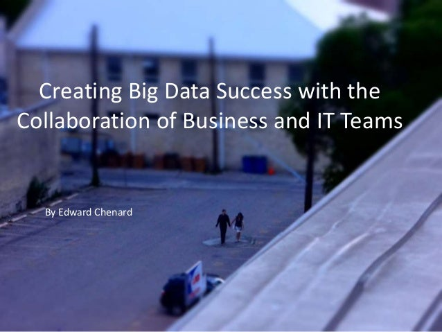 Creating Big Data Success with the Collaboration of Business and IT Teams  By Edward Chenard
