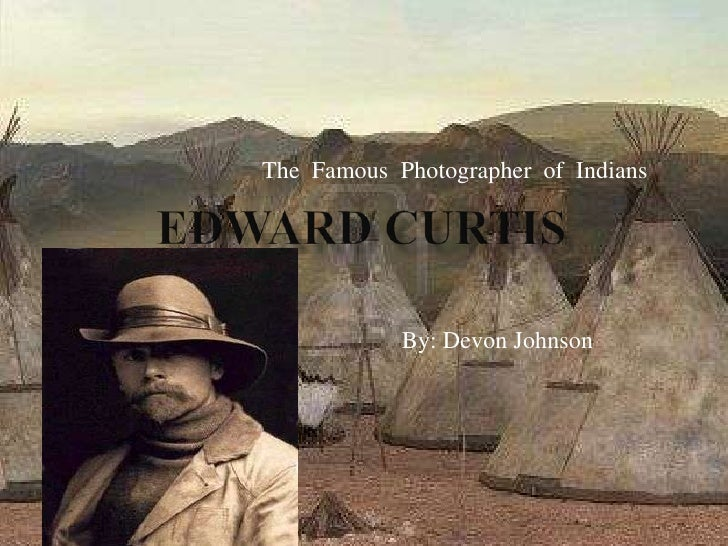 Edward Curtis<br />The  Famous  Photographer  of  Indians<br />By: Devon Johnson<br />