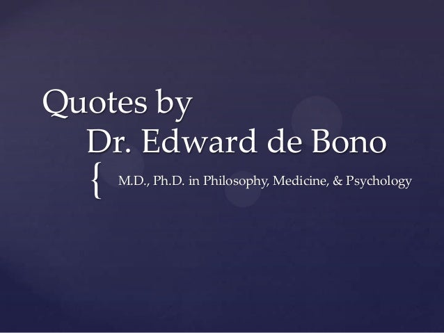 { Quotes by Dr. Edward de Bono M.D., Ph.D. in Philosophy, Medicine, & Psychology