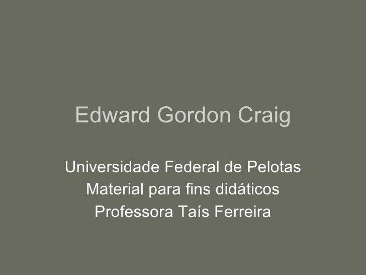 Edward Gordon Craig Universidade Federal de Pelotas Material para fins didáticos Professora Taís Ferreira