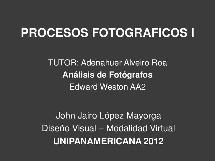 PROCESOS FOTOGRAFICOS I   TUTOR: Adenahuer Alveiro Roa      Análisis de Fotógrafos       Edward Weston AA2     John Jairo ...