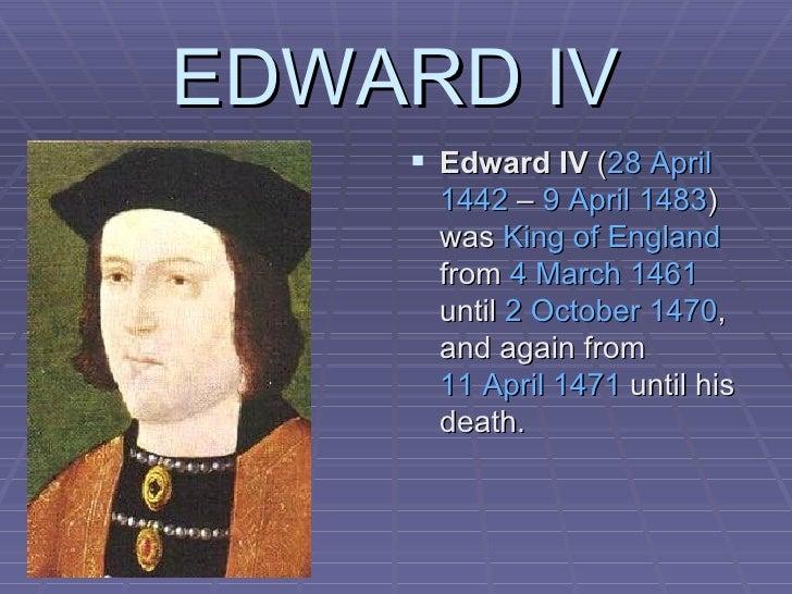 EDWARD IV <ul><li>Edward IV  ( 28 April   1442  –  9 April   1483 ) was  King of England  from  4 March   1461  until  2 O...