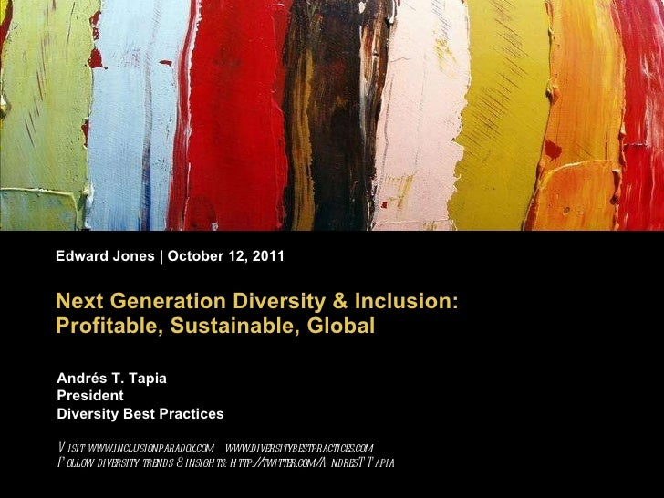 Next Generation Diversity & Inclusion: Profitable, Sustainable, Global Edward Jones | October 12, 2011 Andrés T. Tapia Pre...