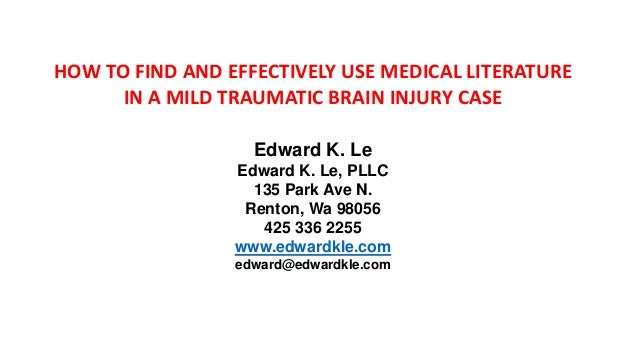 HOW TO FIND AND EFFECTIVELY USE MEDICAL LITERATURE IN A MILD TRAUMATIC BRAIN INJURY CASE Edward K. Le Edward K. Le, PLLC 1...