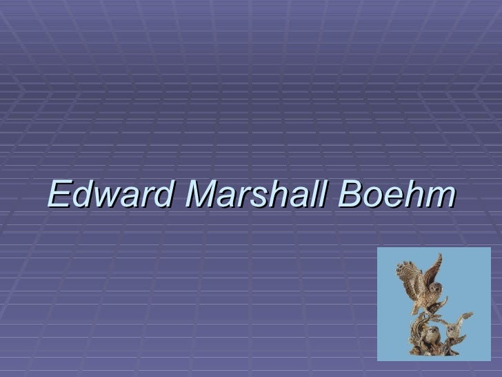 edward boehm Edward marshall boehm (pronounced beam) born in baltimore, maryland, in 1913 (died 1969), was a self-taught porcelain maker because his parents separated before his.