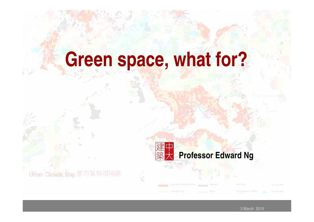 Green space, what for?                 Professor Edward Ng                                 3 March 2010