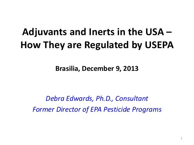 Adjuvants and Inerts in the USA – How They are Regulated by USEPA Brasilia, December 9, 2013  Debra Edwards, Ph.D., Consul...