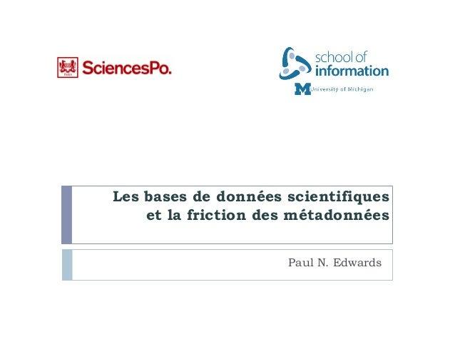 Les bases de données scientifiques    et la friction des métadonnées                     Paul N. Edwards
