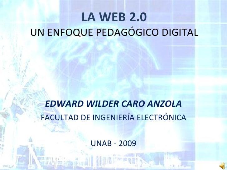 LA WEB 2.0 UN ENFOQUE PEDAGÓGICO DIGITAL EDWARD WILDER CARO ANZOLA FACULTAD DE INGENIERÍA ELECTRÓNICA UNAB - 2009