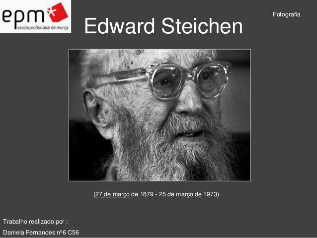 Edward Steichen  Fotografia  Trabalho realizado por :  Daniela Fernandes nº6 C56  (27 de março de 1879 - 25 de março de 19...