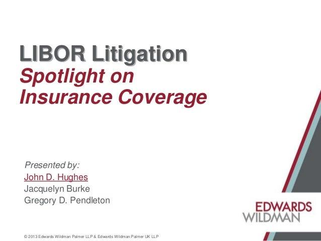 LIBOR Litigation Spotlight on Insurance Coverage  Presented by: John D. Hughes Jacquelyn Burke Gregory D. Pendleton  © 201...