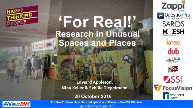 'For	Real!'	Research	in	Unusual	Spaces	and	Places	–	NewMR	Webinar	 Happy	Thinking	People,	2016	 Edward	Appleton,		 Nina	Ke...