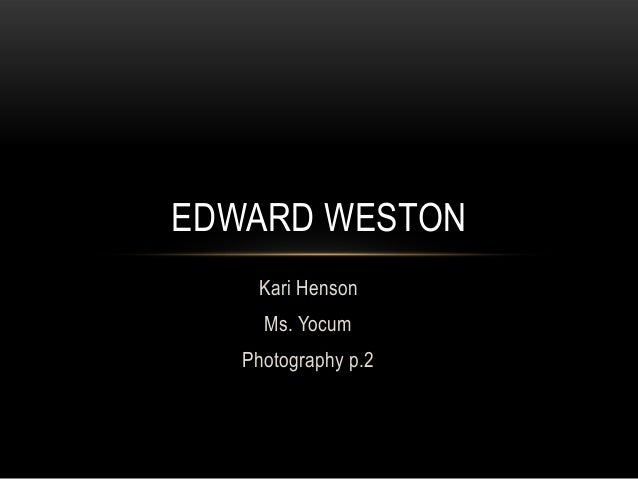 EDWARD WESTON    Kari Henson     Ms. Yocum   Photography p.2