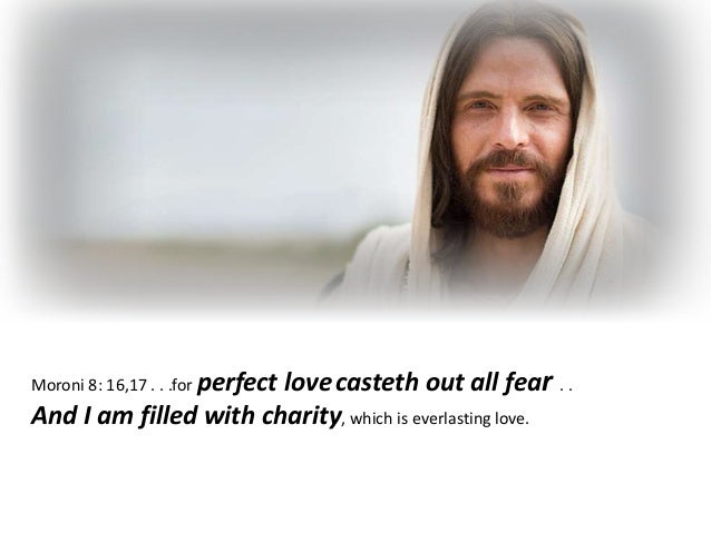 Moroni 8: 16,17 . . .for perfect lovecasteth out all fear . . And I am filled with charity, which is everlasting love.