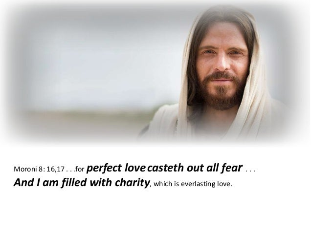 Moroni 8: 16,17 . . .for perfect lovecasteth out all fear . . . And I am filled with charity, which is everlasting love.
