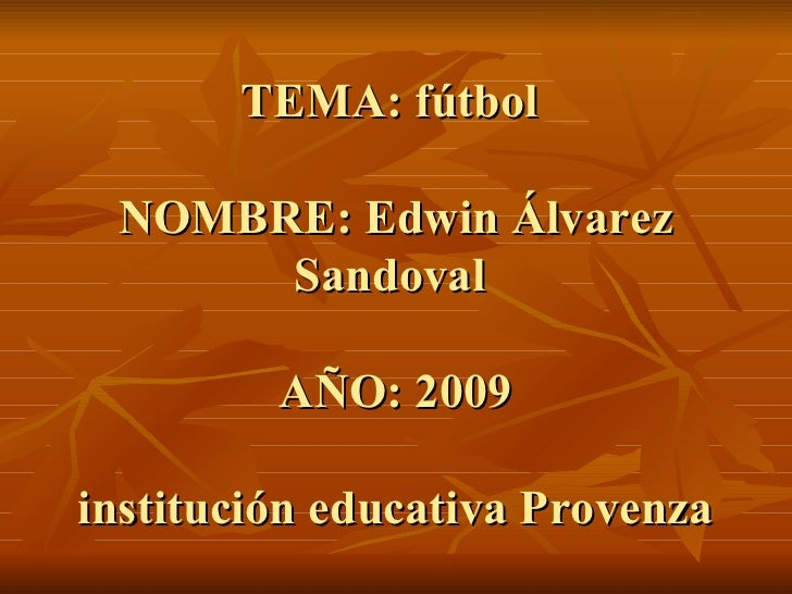 TEMA: fútbol  NOMBRE: Edwin Álvarez Sandoval  AÑO: 2009 institución educativa Provenza