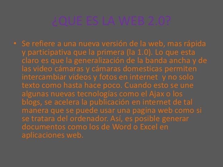 ¿QUE ES LA WEB 2.0?<br />Se refiere a una nueva versión de la web, mas rápida y participativa que la primera (la 1.0). Lo ...